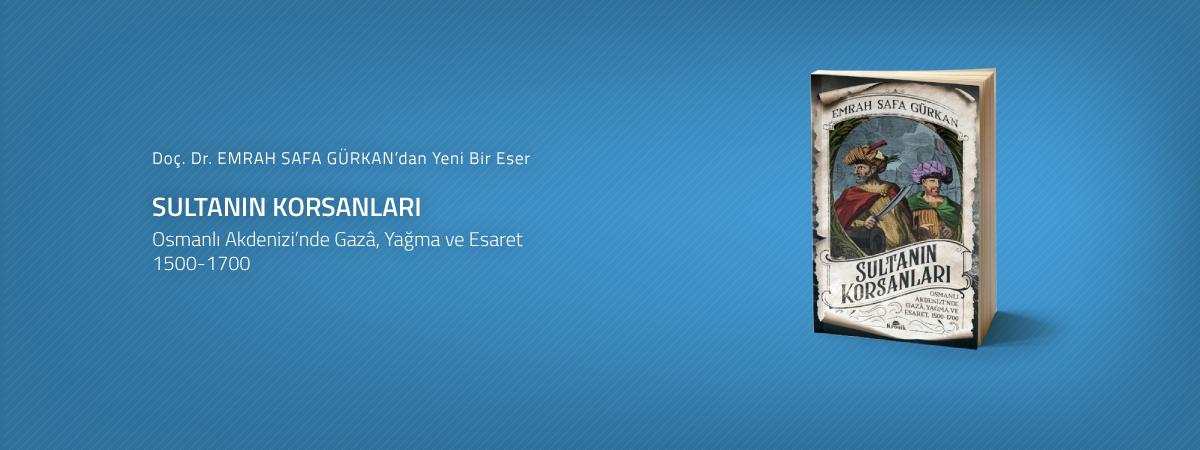"""Siyaset Bilimi ve Uluslararası İlişkiler Bölümü Öğretim Üyesi Doç. Dr. Emrah Safa Gürkan'dan Yeni Bir Eser: Sultanın Korsanları """"Osmanlı Akdenizi'nde Gazâ, Yağma ve Esaret"""""""