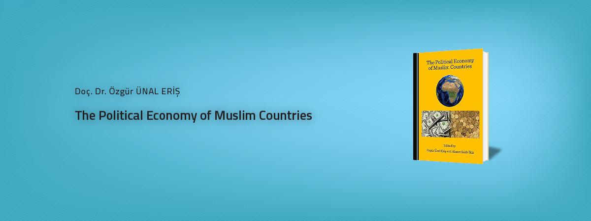 """Siyaset Bilimi ve Uluslararası İlişkiler Bölümü Öğretim Üyesi Doç. Dr. Özgür ÜNAL ERİŞ'in  """"The Political Economy of Muslim Countries"""" Kitabı Yayımlandı"""