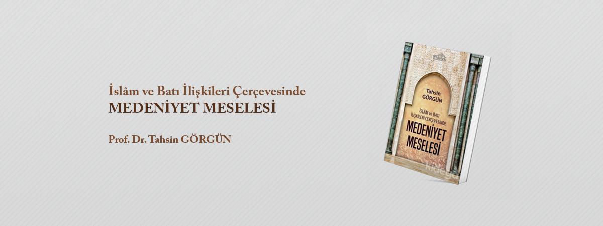 """Prof. Dr. Tahsin GÖRGÜN'den """"İslâm ve Batı İlişkileri Çerçevesinde Medeniyet Meselesi"""" Kitabı"""