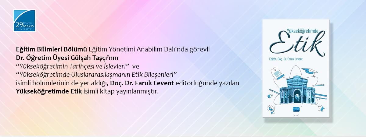 """Dr. Öğretim Üyesi Gülşah Taşçı'nın """"Yükseköğretimin Tarihçesi ve İşlevleri"""" ve """"Yükseköğretimde Uluslararasılaşmanın Etik Bileşenleri"""" İsimli Bölümlerinin de Yer Aldığı """"Yükseköğretimde Etik"""" Yayımlanmıştır"""