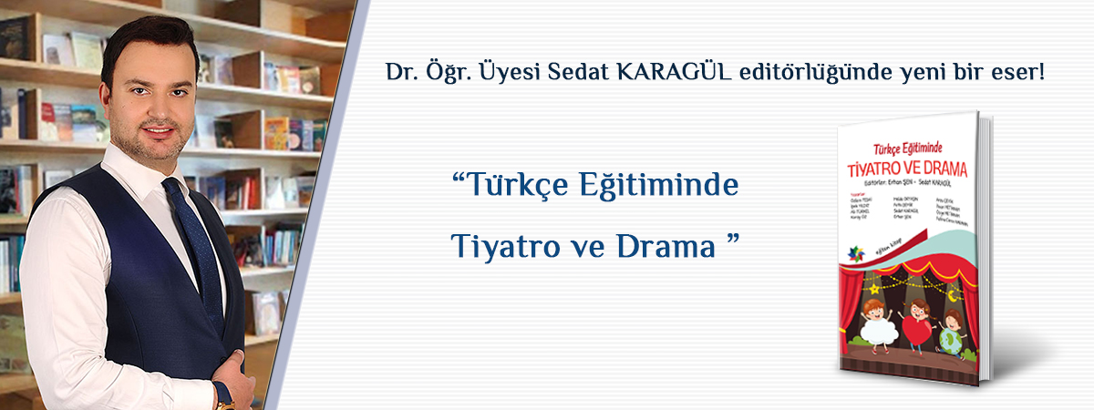 """Türkçe Eğitimi Anabilim Dalı Öğretim Üyesi Dr. Öğr. Üyesi Sedat KARAGÜL'ün Editörlüğünü Yaptığı """"Türkçe Eğitiminde Tiyatro Ve Drama"""" Kitabı Yayımlandı"""