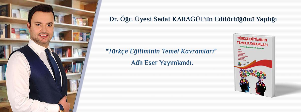 """Dr. Öğr. Üyesi Sedat KARAGÜL'ün Editörlüğünü Yaptığı """"Türkçe Eğitiminin Temel Kavramları"""" Adlı Eser Yayımlandı"""