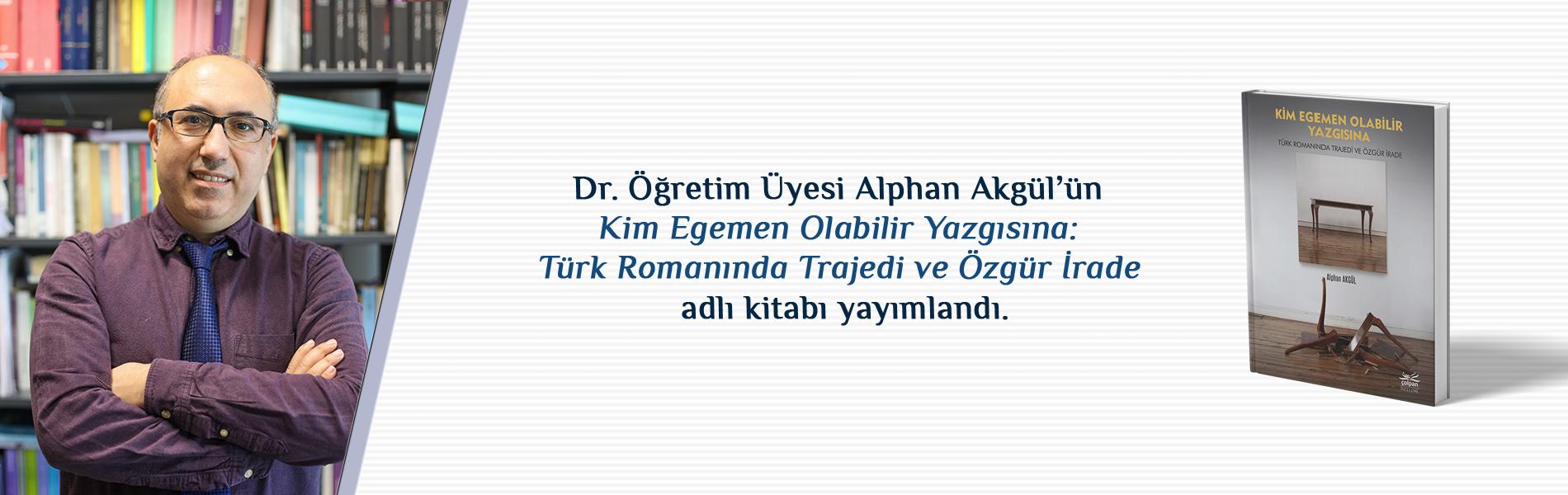 Dr. Öğr. Üyesi Alphan Akgül'ün Kim Egemen Olabilir Yazgısına: Türk Romanında Trajedi ve Özgür İrade Adlı Kitabı Çolpan Kitap Tarafından Basıldı